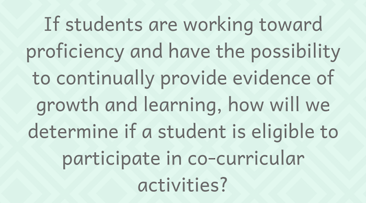 If students are working toward proficiency and have the possibility to continually provide evidence of growth and learning, how will we determine if a student is eligible to participate in co-curricular activities?