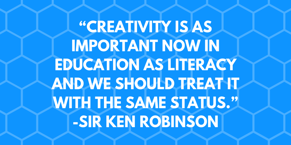 """Creativity is as important now in education as literacy and we should treat it with the same status.""-Sir Ken Robinson"