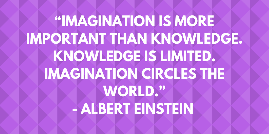 """Imagination is more important than knowledge. Knowledge is limited. Imagination circles the world.""- Albert Einstein"