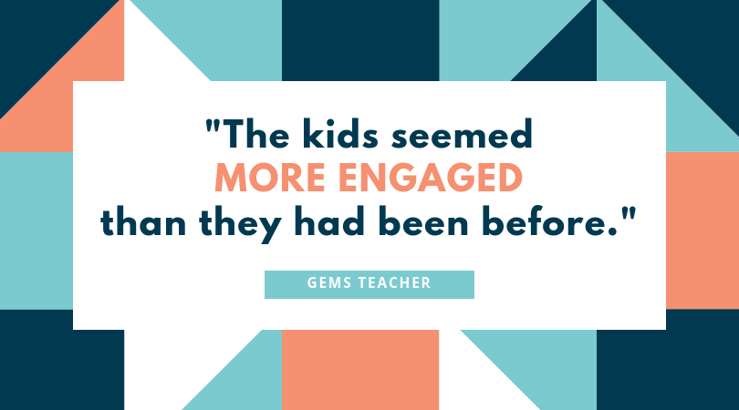 """The kids seemed more engaged than they had been before."" GEMS Teacher"